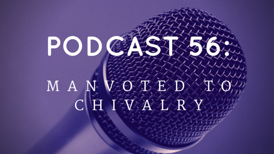 Chivalry Today Podcast 56: Manvoted to Chivalry