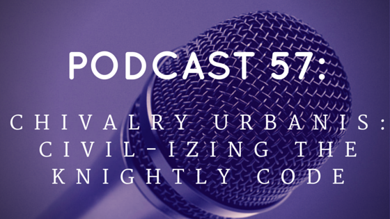 Chivalry Today Podcast 57: Chivalry Urbanis - Civil-izing the Knightly Code