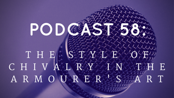 Chivalry Today Podcast 58: The Style of Chivalry in the Armourer's Art