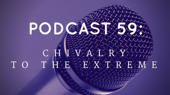 Chivalry Today Podcast 59: Chivalry to the Extreme