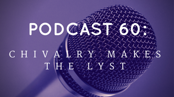 Chivalry Today Podcast 60: Chivalry Makes the Lyst