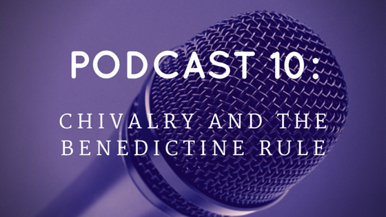 Chivalry Today Podcast 10: Chivalry and the Benedictine Rule
