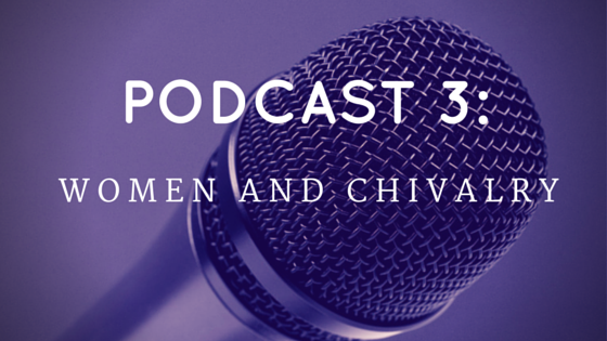 Chivalry Today Podcast 3: Women and Chivalry