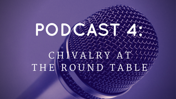 Chivalry Today Podcast 4: Chivalry at the Round Table