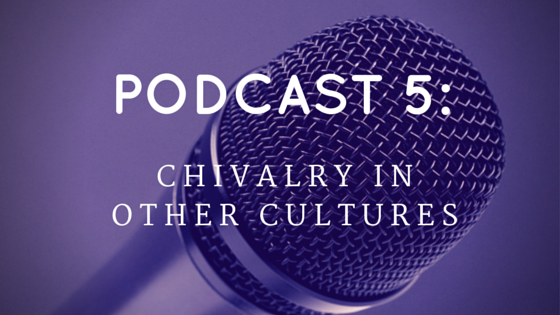 Chivalry Today Podcast 5: Chivalry in Other Cultures