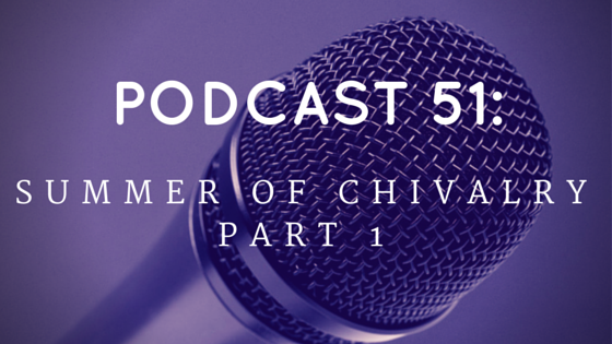 Chivalry Today Podcast 51: Summer of Chivalry, Part 1
