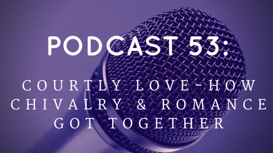 Chivalry Today Podcast 53: Courtly Love - How Chivalry and Romance Got Together