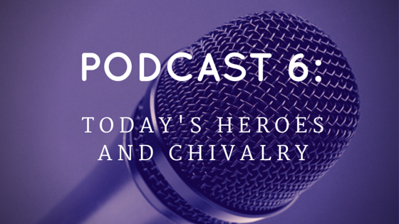 Chivalry Today Podcast 6: Today's Heroes and Chivalry
